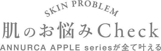 SKIN PROBLEM 肌のお悩みCheck ANNURCA APPLE seriesがすべて叶える